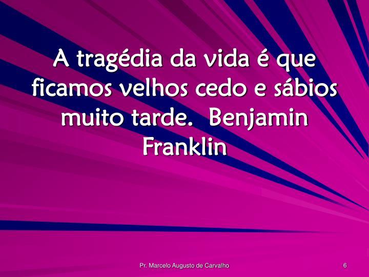 A tragédia da vida é que ficamos velhos cedo e sábios muito tarde.Benjamin Franklin
