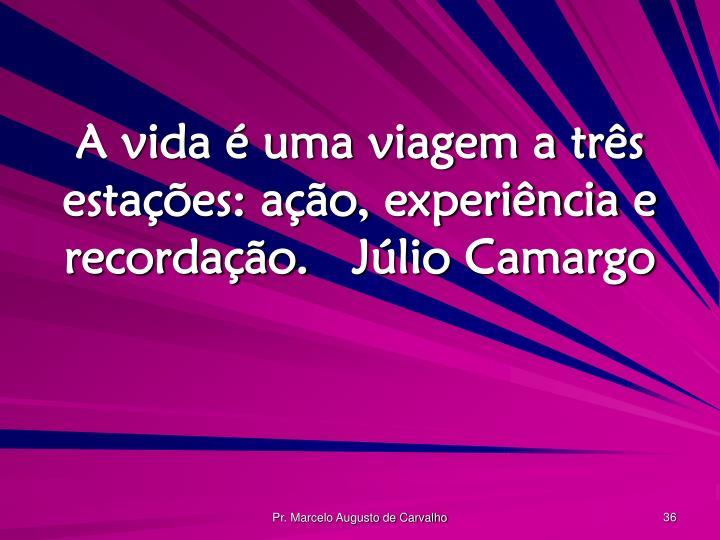 A vida é uma viagem a três estações: ação, experiência e recordação.Júlio Camargo