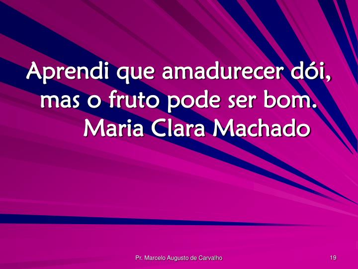 Aprendi que amadurecer dói, mas o fruto pode ser bom.Maria Clara Machado