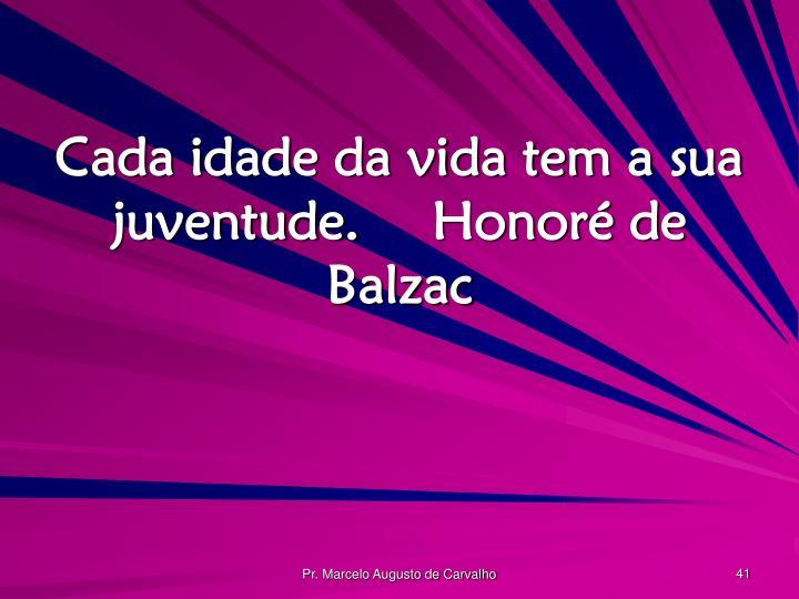 Cada idade da vida tem a sua juventude.Honoré de Balzac
