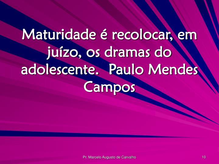 Maturidade é recolocar, em juízo, os dramas do adolescente.Paulo Mendes Campos