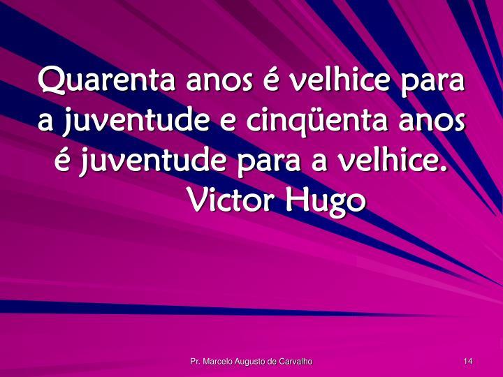 Quarenta anos é velhice para a juventude e cinqüenta anos é juventude para a velhice.Victor Hugo