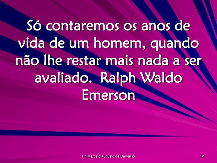 Só contaremos os anos de vida de um homem, quando não lhe restar mais nada a ser avaliado.Ralph Waldo Emerson
