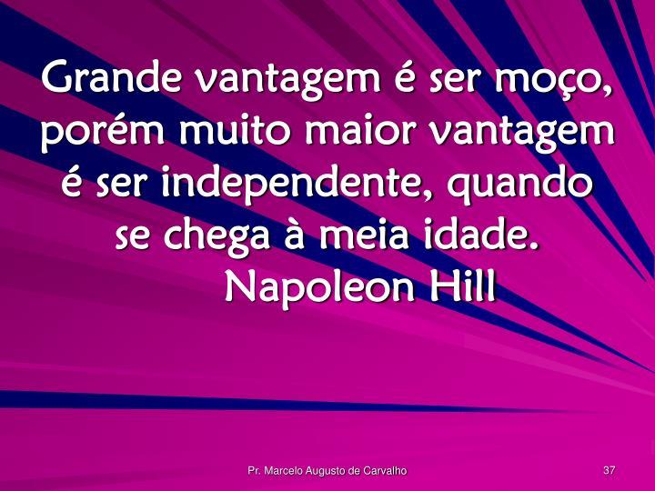 Grande vantagem é ser moço, porém muito maior vantagem é ser independente, quando se chega à meia idade.Napoleon Hill