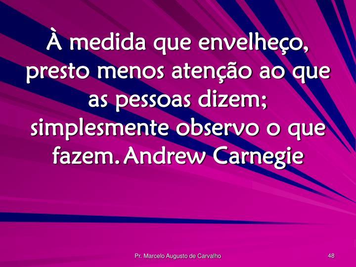 À medida que envelheço, presto menos atenção ao que as pessoas dizem; simplesmente observo o que fazem.Andrew Carnegie
