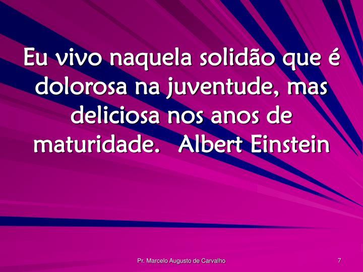 Eu vivo naquela solidão que é dolorosa na juventude, mas deliciosa nos anos de maturidade.Albert Einstein