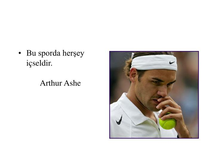 Bu sporda herşey içseldir.Arthur Ashe