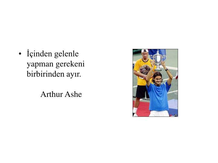 İçinden gelenle yapman gerekeni birbirinden ayır.Arthur Ashe