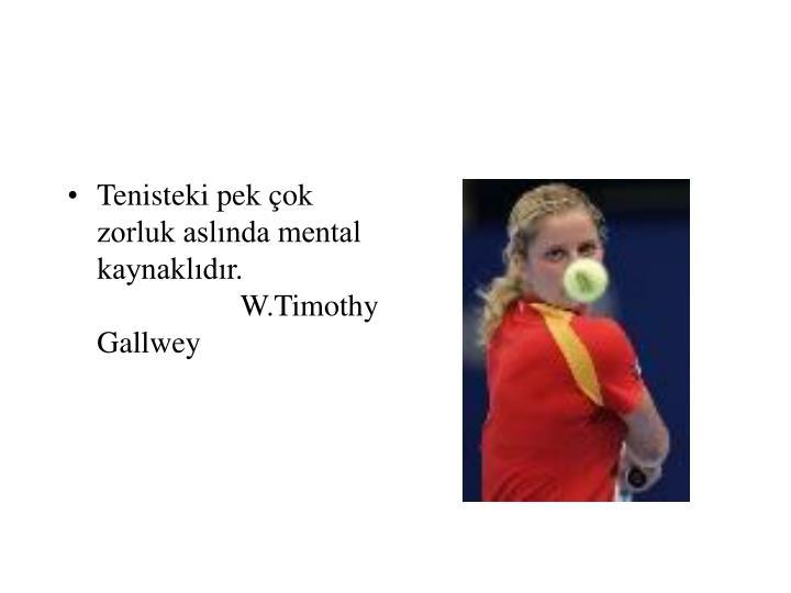 Tenisteki pek çok zorluk aslında mental kaynaklıdır.  W.Timothy Gallwey