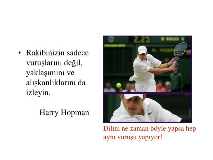 Rakibinizin sadece vuruşlarını değil, yaklaşımını ve alışkanlıklarını da izleyin.Harry Hopman