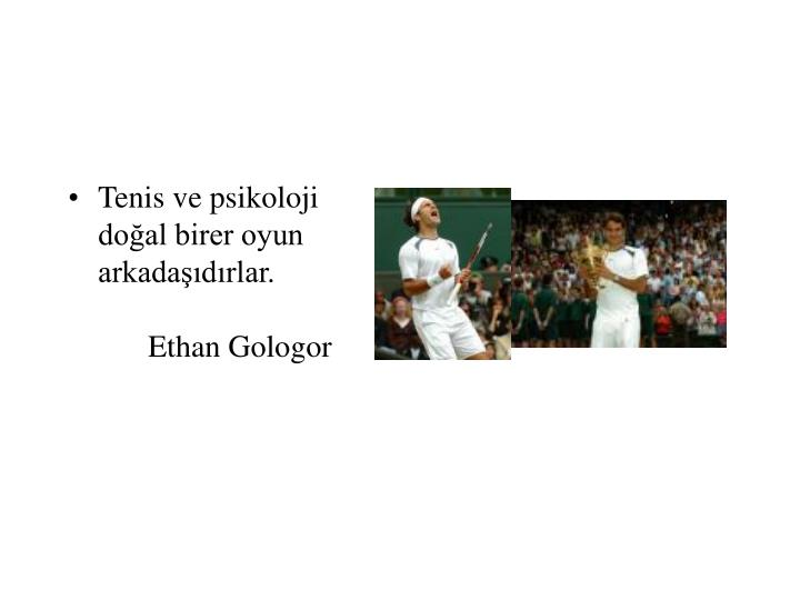 Tenis ve psikoloji doğal birer oyun arkadaşıdırlar.Ethan Gologor
