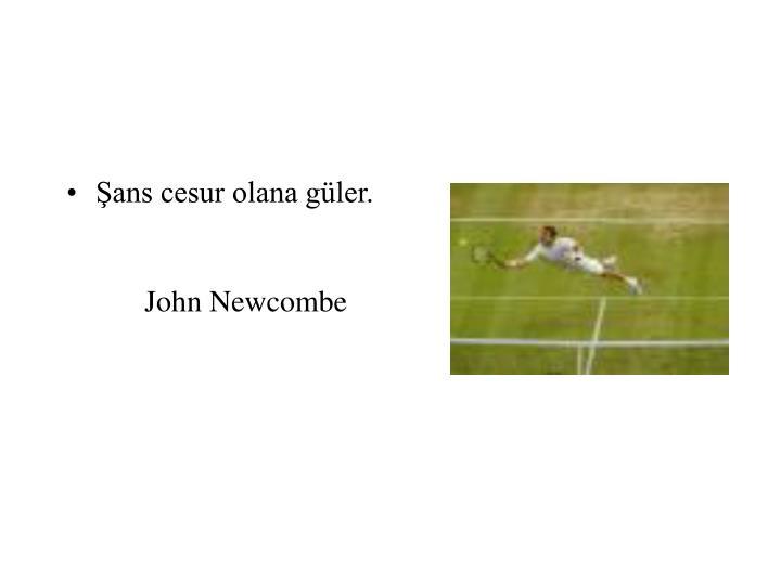 Şans cesur olana güler.John Newcombe