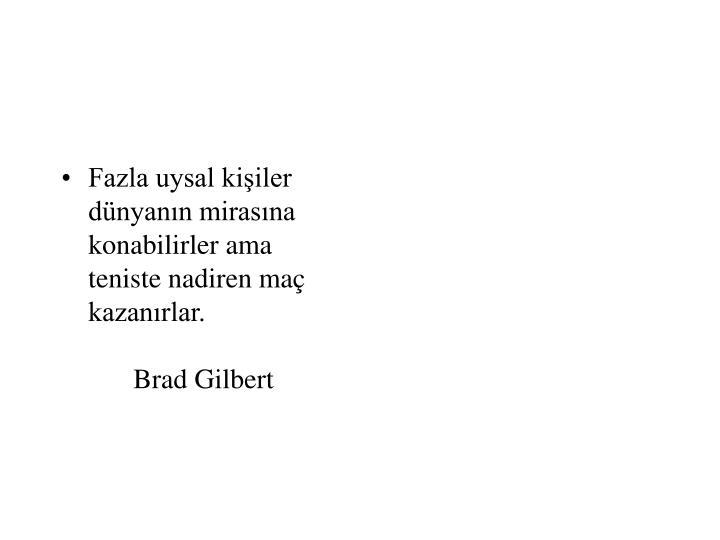 Fazla uysal kişiler dünyanın mirasına konabilirler ama teniste nadiren maç kazanırlar.Brad Gilbert