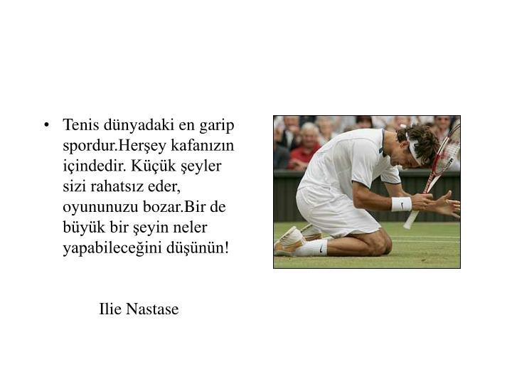 Tenis dünyadaki en garip spordur.Herşey kafanızın içindedir. Küçük şeyler sizi rahatsız eder, oyununuzu bozar.Bir de büyük bir şeyin neler yapabileceğini düşünün! Ilie Nastase