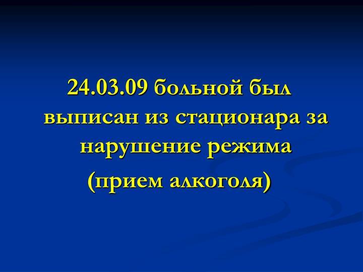 24.03.09 больной был выписан из стационара за нарушение режима