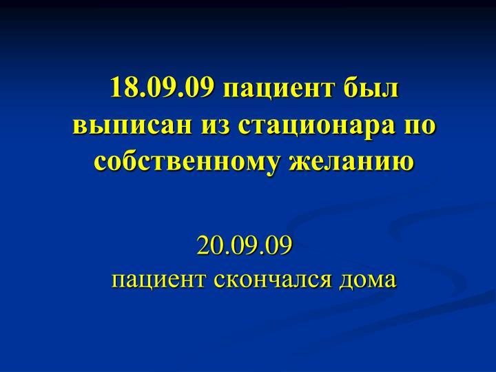 18.09.09 пациент был выписан из стационара по собственному желанию