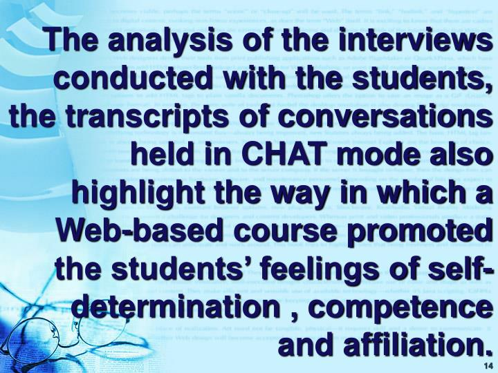 The analysis of the interviews conducted with the students, the transcripts of conversations held in CHAT mode also highlight the way in which a Web-based course promoted the students' feelings of self-determination , competence and affiliation.