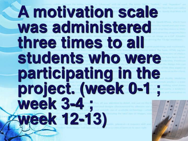 A motivation scale was administered three times to all students who were participating in the project. (week 0-1 ; week 3-4 ;