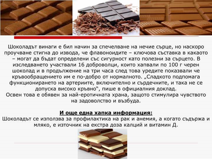 """Шоколадът винаги е бил начин за спечелване на нечие сърце, но наскоро проучване стигна до извода, че флавоноидите – ключова съставка в какаото – могат да бъдат определени със сигурност като полезни за сърцето. В изследването участвали 16 доброволци, които хапвали по 100 г черен шоколад и в продължение на три часа след това уредите показвали че кръвообращението им е по-добро от нормалното. """"Сладкото подпомага функционирането на артериите, включително и сърдечните, и така не се допуска високо кръвно"""", пише в официалния доклад."""