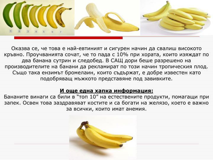 Оказва се, че това е най-евтиният и сигурен начин да свалиш високото кръвно. Проучванията сочат, че то пада с 10% при хората, които изяждат по два банана сутрин и следобед. В САЩ дори беше разрешено на производителите на банани да рекламират по този начин тропическия плод. Също така ензимът бромелаин, които съдържат, е добре известен като подобряващ мъжкото представяне под завивките.