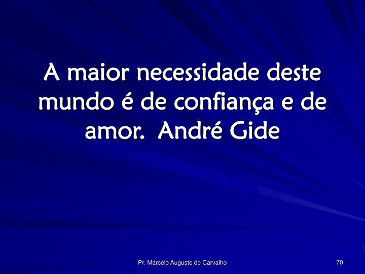 A maior necessidade deste mundo é de confiança e de amor.André Gide