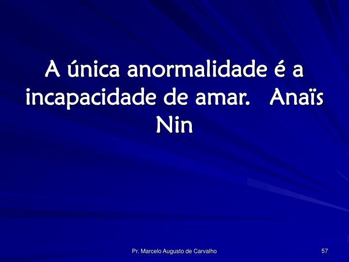 A única anormalidade é a incapacidade de amar.Anaïs Nin