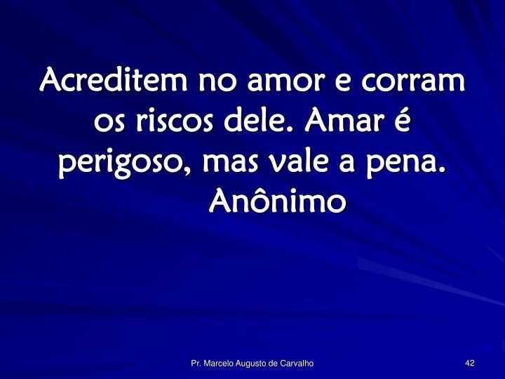 Acreditem no amor e corram os riscos dele. Amar é perigoso, mas vale a pena.Anônimo