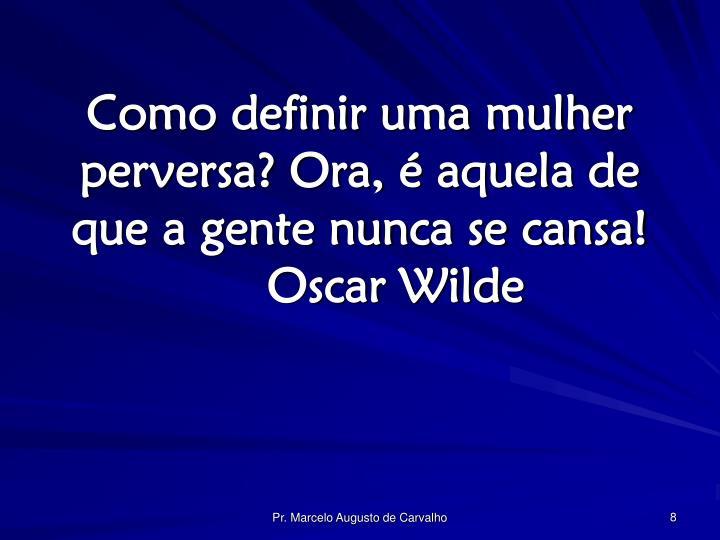 Como definir uma mulher perversa? Ora, é aquela de que a gente nunca se cansa!Oscar Wilde