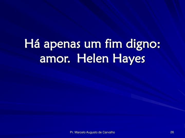 Há apenas um fim digno: amor.Helen Hayes