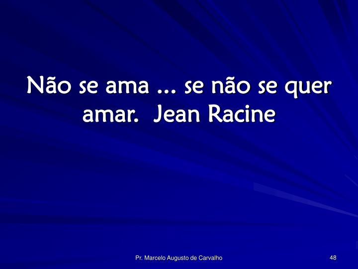 Não se ama ... se não se quer amar.Jean Racine