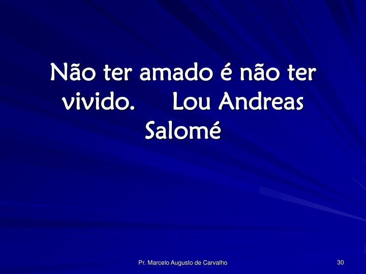 Não ter amado é não ter vivido.Lou Andreas Salomé