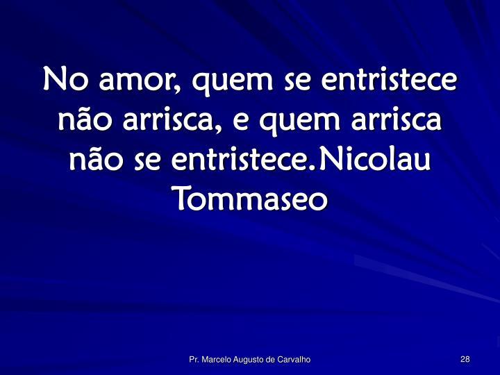No amor, quem se entristece não arrisca, e quem arrisca não se entristece.Nicolau Tommaseo