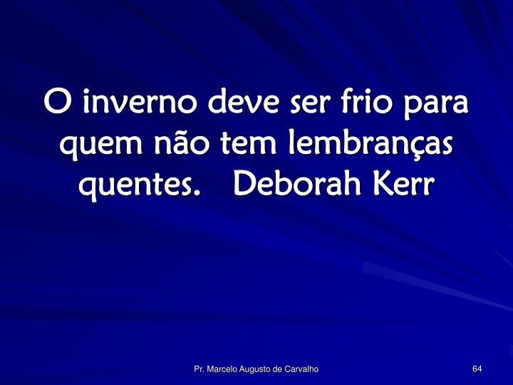 O inverno deve ser frio para quem não tem lembranças quentes.Deborah Kerr