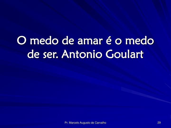 O medo de amar é o medo de ser.Antonio Goulart