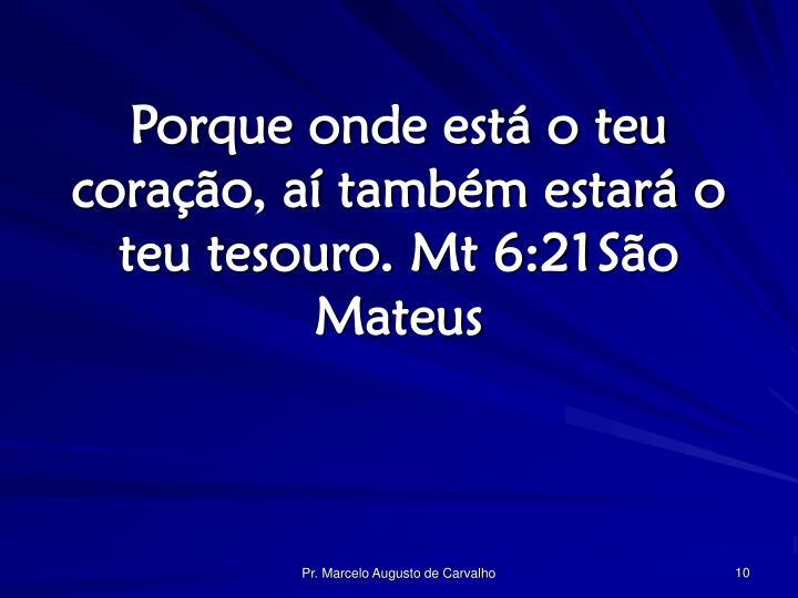 Porque onde está o teu coração, aí também estará o teu tesouro. Mt 6:21São Mateus
