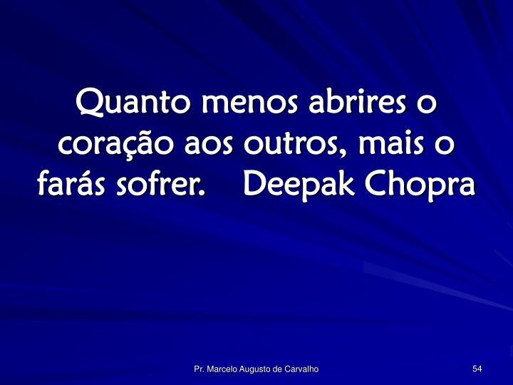 Quanto menos abrires o coração aos outros, mais o farás sofrer.Deepak Chopra