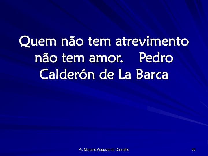 Quem não tem atrevimento não tem amor.Pedro Calderón de La Barca