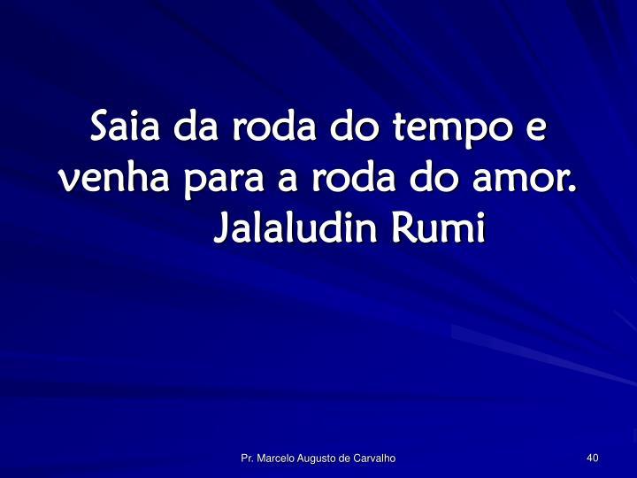 Saia da roda do tempo e venha para a roda do amor.Jalaludin Rumi