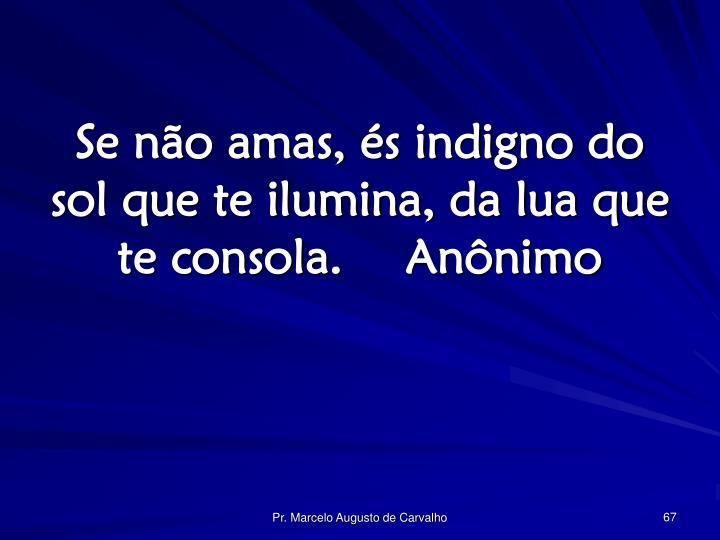 Se não amas, és indigno do sol que te ilumina, da lua que te consola.Anônimo