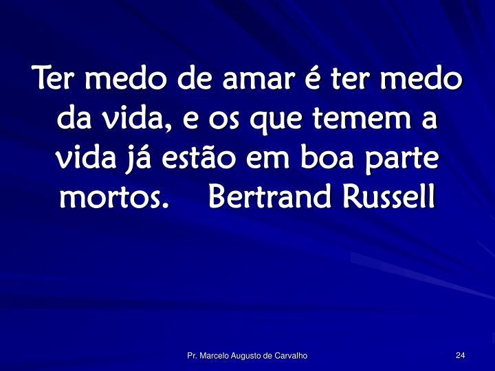 Ter medo de amar é ter medo da vida, e os que temem a vida já estão em boa parte mortos.Bertrand Russell