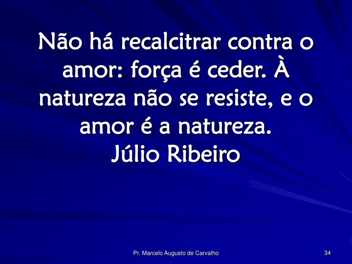 Não há recalcitrar contra o amor: força é ceder. À natureza não se resiste, e o amor é a natureza.
