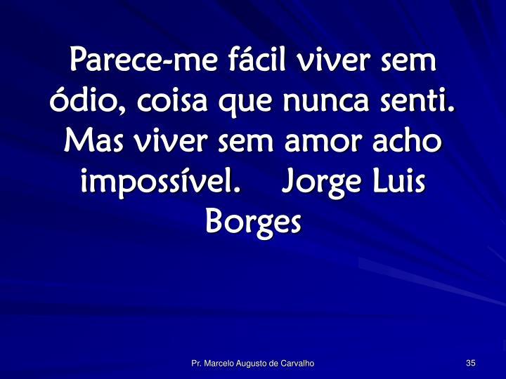 Parece-me fácil viver sem ódio, coisa que nunca senti. Mas viver sem amor acho impossível.Jorge Luis Borges