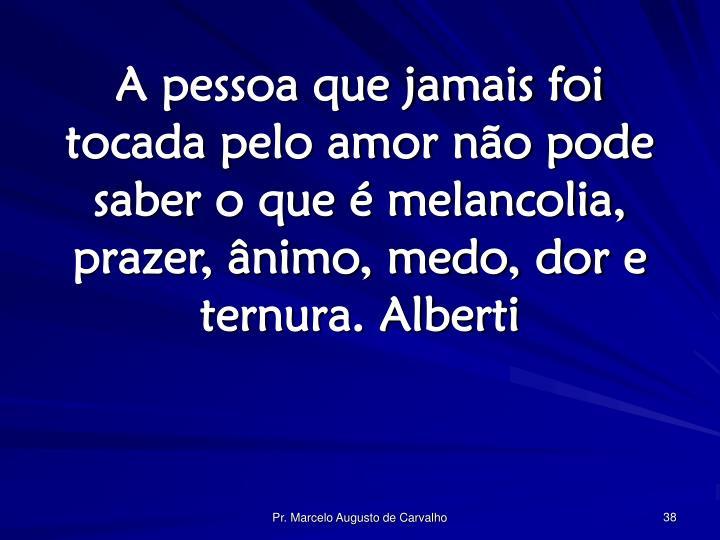 A pessoa que jamais foi tocada pelo amor não pode saber o que é melancolia, prazer, ânimo, medo, dor e ternura. Alberti