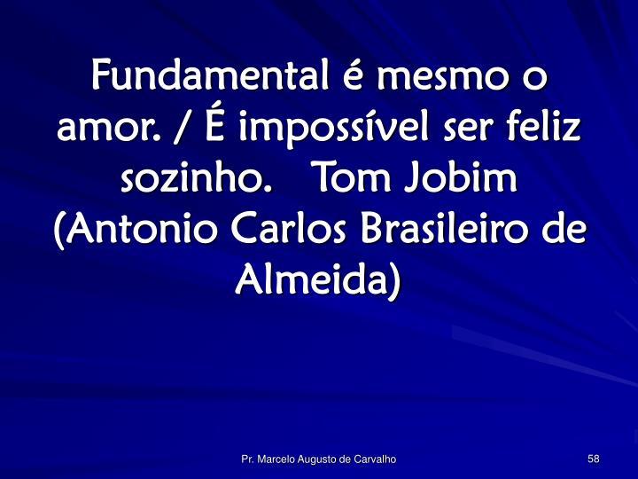 Fundamental é mesmo o amor. / É impossível ser feliz sozinho.Tom Jobim (Antonio Carlos Brasileiro de Almeida)