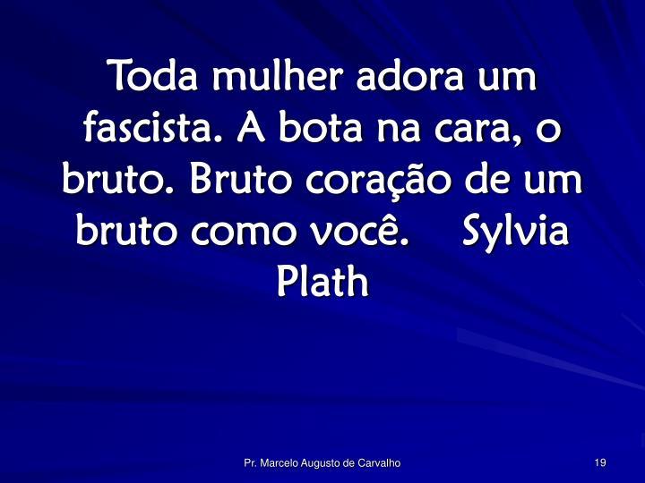 Toda mulher adora um fascista. A bota na cara, o bruto. Bruto coração de um bruto como você.Sylvia Plath