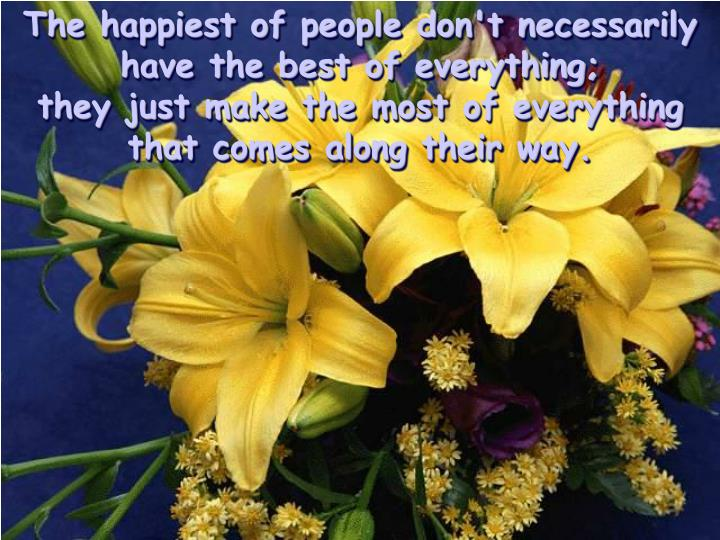 The happiest of people don't necessarily have the best of everything;