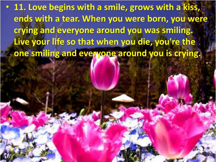 11. Love begins with a smile, grows with a kiss, ends with a tear. When you were born, you were crying and everyone around you was smiling. Live your life so that when you die, you're the one smiling and everyone around you is crying.