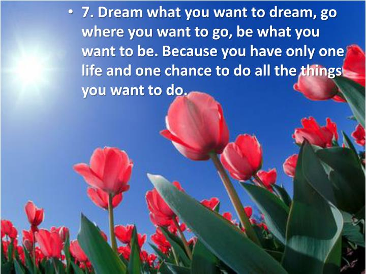 7. Dream what you want to dream, go where you want to go, be what you want to be. Because you have only one life and one chance to do all the things you want to do.