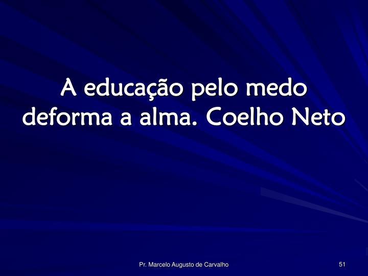 A educação pelo medo deforma a alma.Coelho Neto