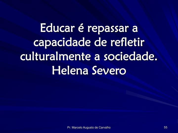 Educar é repassar a capacidade de refletir culturalmente a sociedade.